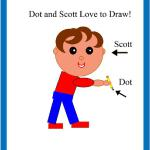 "Dot and Scot learn to Draw a drawing adventure for little learners. Dummy and powerpoint PDF available upon request. Scott and Dot  also have a second adventure woking title, ""Dot draw the farm"" for little learners as well. Powerpoint pdf available."